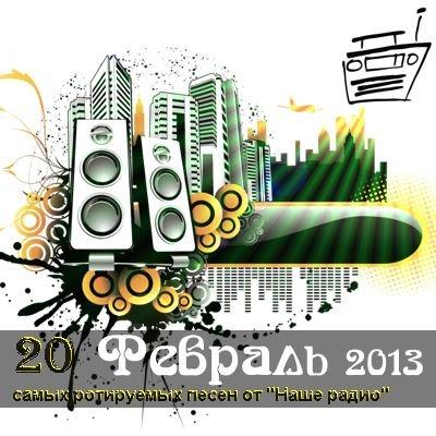 20 самых ротируемых песен Наше радио (февраль) (2013)